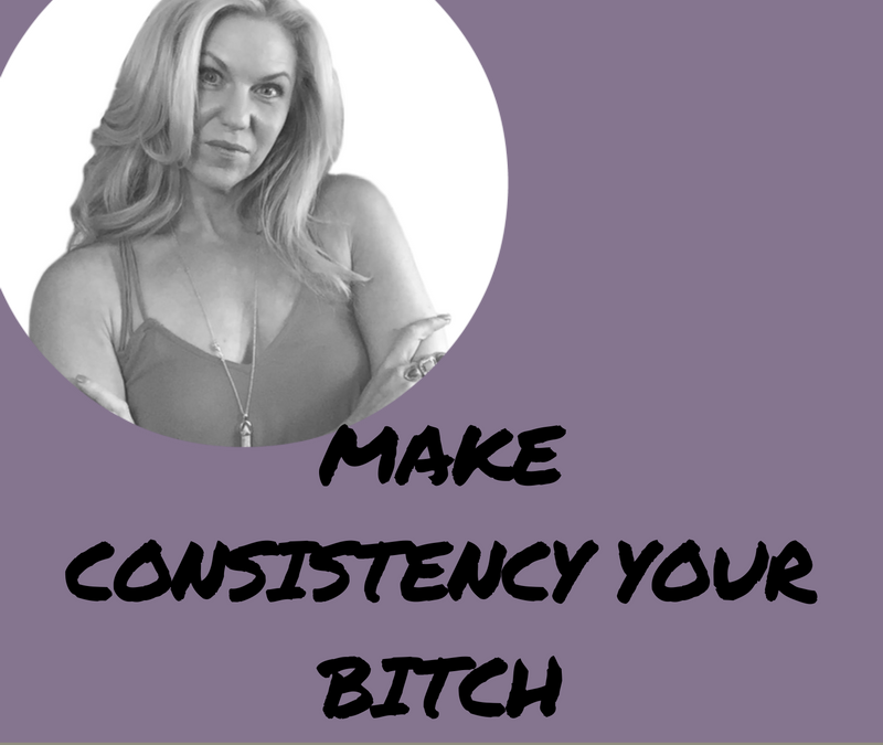 MAKE CONSISTENCY YOUR BITCH